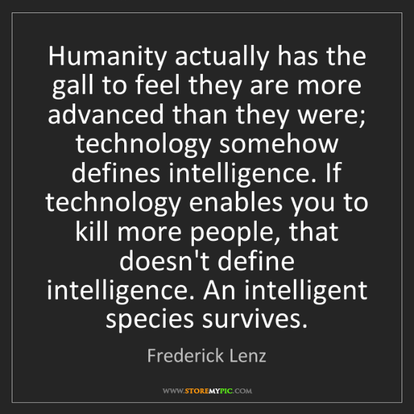 Frederick Lenz: Humanity actually has the gall to feel they are more...