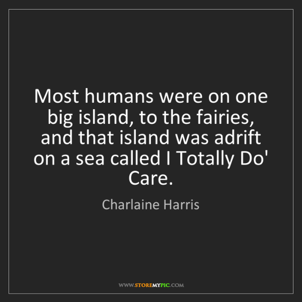 Charlaine Harris: Most humans were on one big island, to the fairies, and...