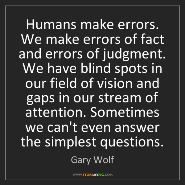 Gary Wolf: Humans make errors. We make errors of fact and errors...