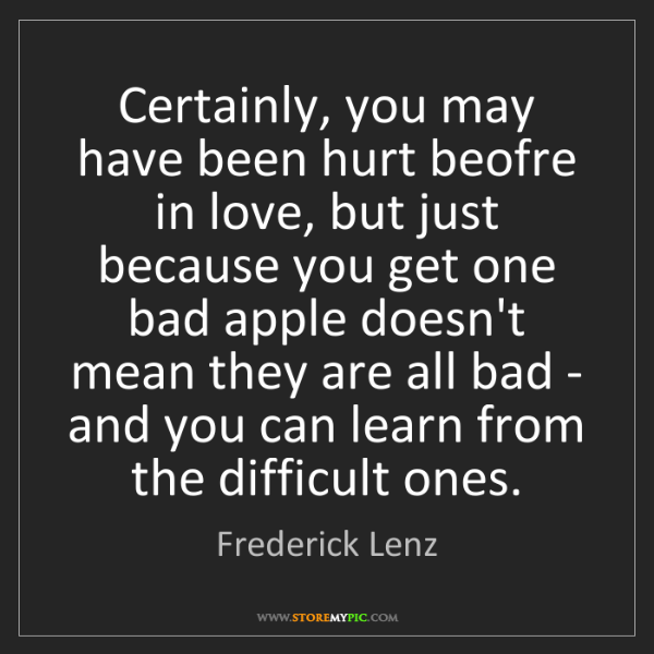 Frederick Lenz: Certainly, you may have been hurt beofre in love, but...