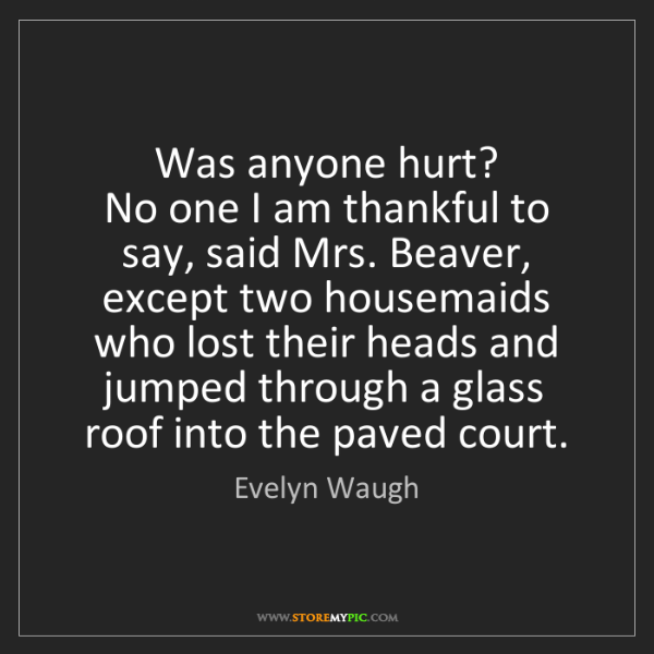 Evelyn Waugh: Was anyone hurt?   No one I am thankful to say, said...