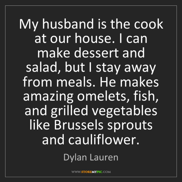 Dylan Lauren: My husband is the cook at our house. I can make dessert...