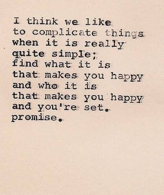 I think we like to complicate things when it is really quite simple find what it is that makes you h