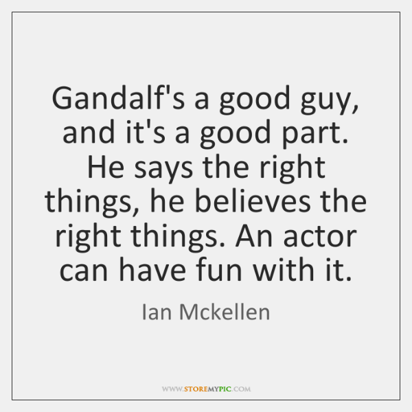 Gandalf's a good guy, and it's a good part. He says the ...