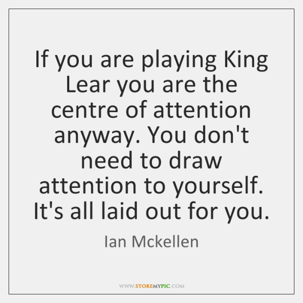If you are playing King Lear you are the centre of attention ...