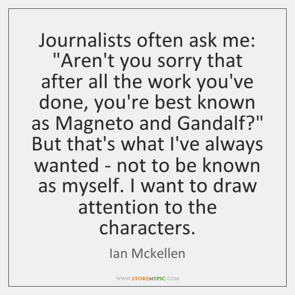 "Journalists often ask me: ""Aren't you sorry that after all the work ..."