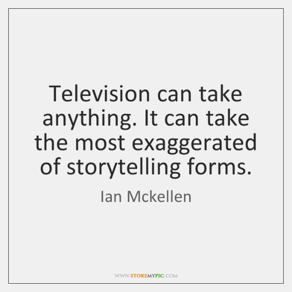 Television can take anything. It can take the most exaggerated of storytelling ...
