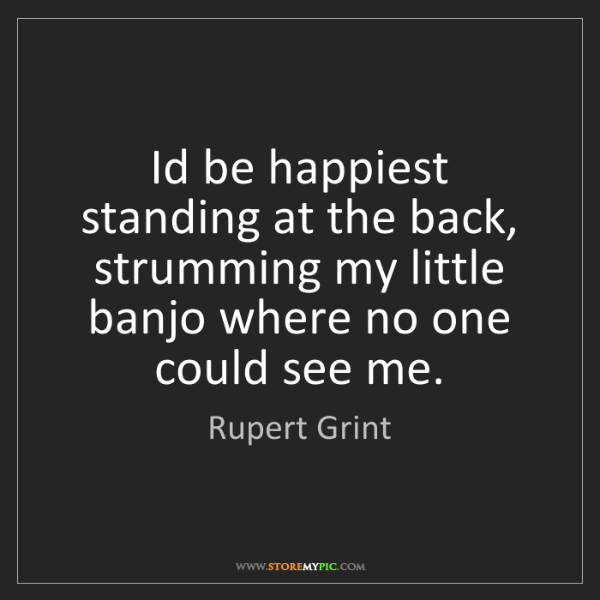 Rupert Grint: Id be happiest standing at the back, strumming my little...