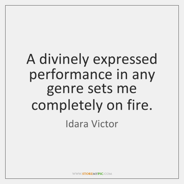 A divinely expressed performance in any genre sets me completely on fire.