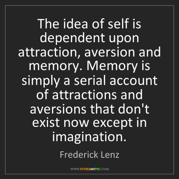 Frederick Lenz: The idea of self is dependent upon attraction, aversion...