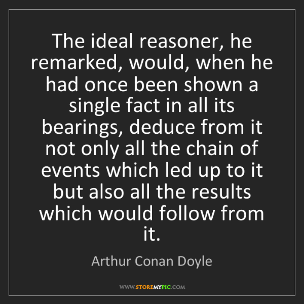 Arthur Conan Doyle: The ideal reasoner, he remarked, would, when he had once...
