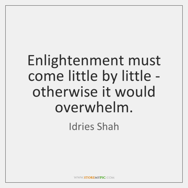 Enlightenment must come little by little - otherwise it would overwhelm.