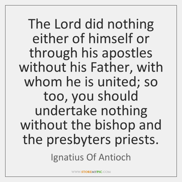 The Lord did nothing either of himself or through his apostles without ...