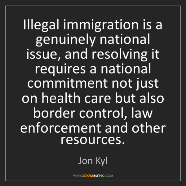 Jon Kyl: Illegal immigration is a genuinely national issue, and...