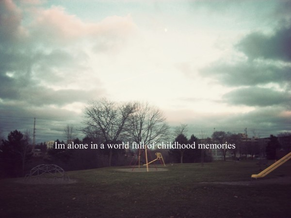 Im alone in a world full of childhood memories