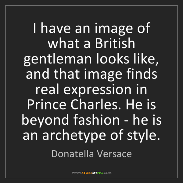 Donatella Versace: I have an image of what a British gentleman looks like,...