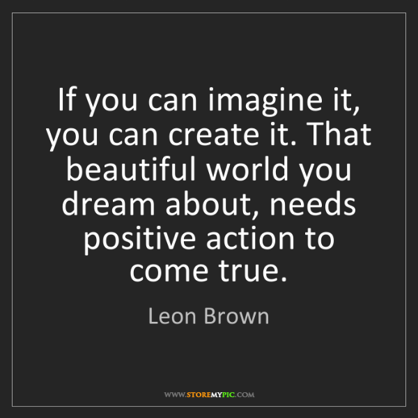 Leon Brown: If you can imagine it, you can create it. That beautiful...