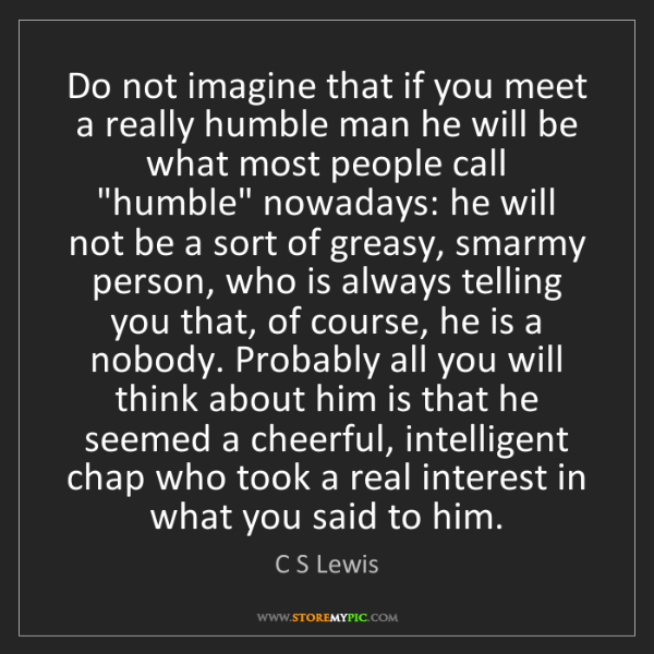 C S Lewis: Do not imagine that if you meet a really humble man he...