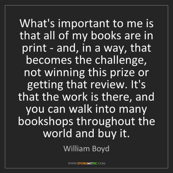 William Boyd: What's important to me is that all of my books are in...