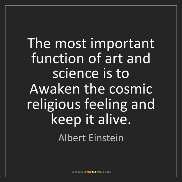 Albert Einstein: The most important function of art and science is to...