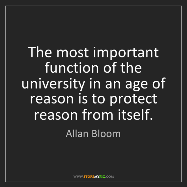 Allan Bloom: The most important function of the university in an age...