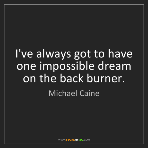 Michael Caine: I've always got to have one impossible dream on the back...