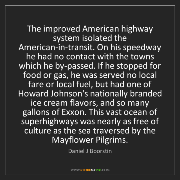 Daniel J Boorstin: The improved American highway system isolated the American-in-transit....