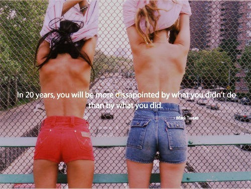 In 20 years you will be more dissapointed by what you didnt do than by what you did