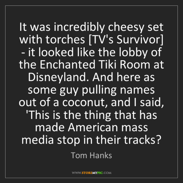Tom Hanks: It was incredibly cheesy set with torches [TV's Survivor]...