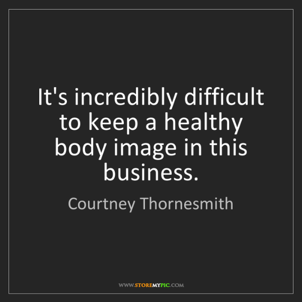 Courtney Thornesmith: It's incredibly difficult to keep a healthy body image...