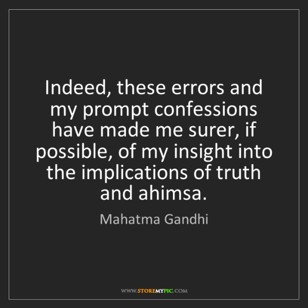 Mahatma Gandhi: Indeed, these errors and my prompt confessions have made...