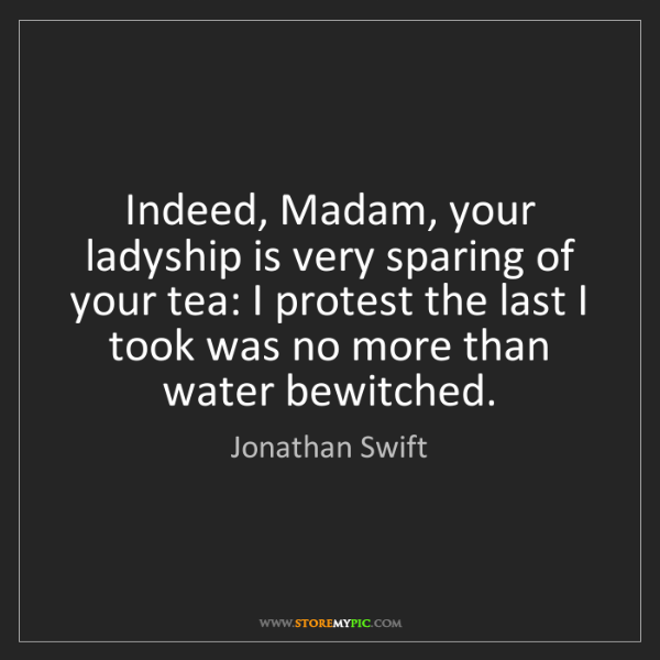 Jonathan Swift: Indeed, Madam, your ladyship is very sparing of your...