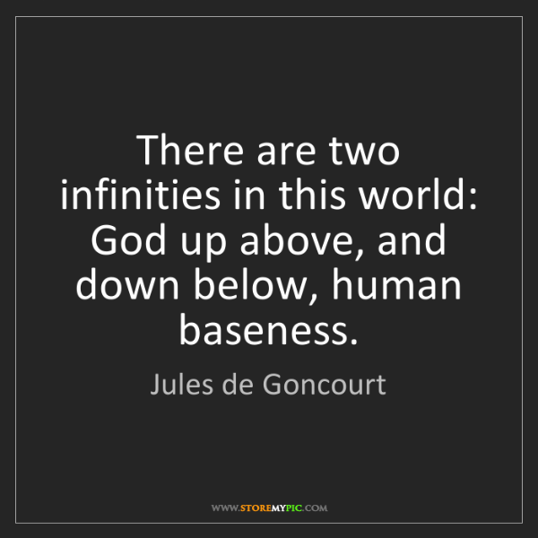 Jules de Goncourt: There are two infinities in this world: God up above,...