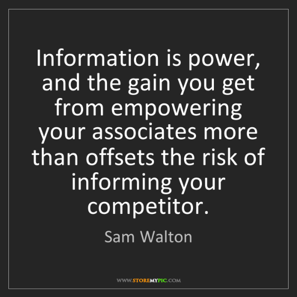 Sam Walton: Information is power, and the gain you get from empowering...