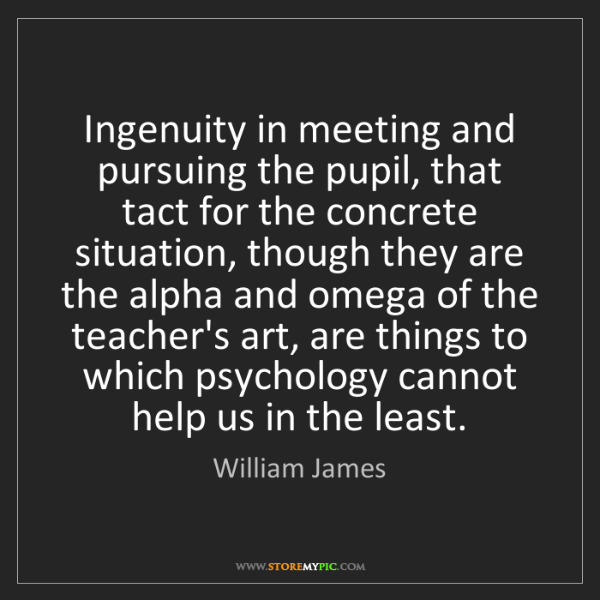 William James: Ingenuity in meeting and pursuing the pupil, that tact...