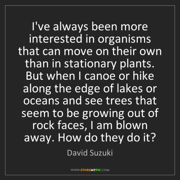 David Suzuki: I've always been more interested in organisms that can...