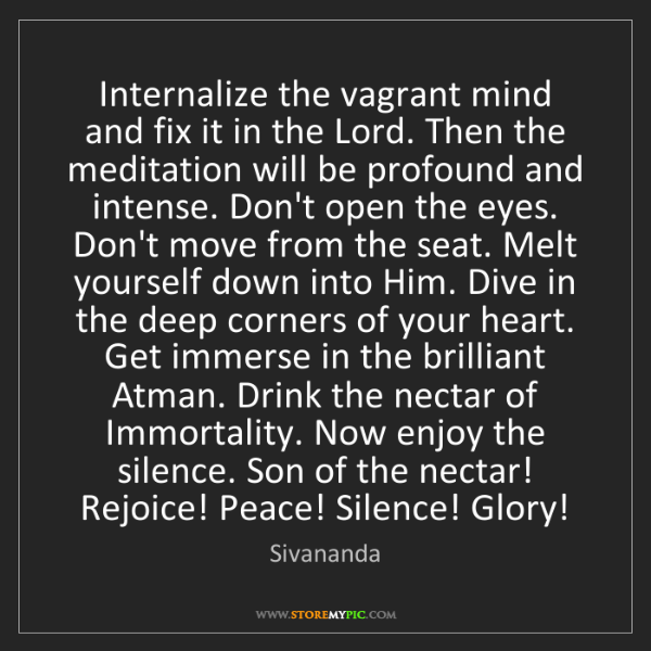 Sivananda: Internalize the vagrant mind and fix it in the Lord....