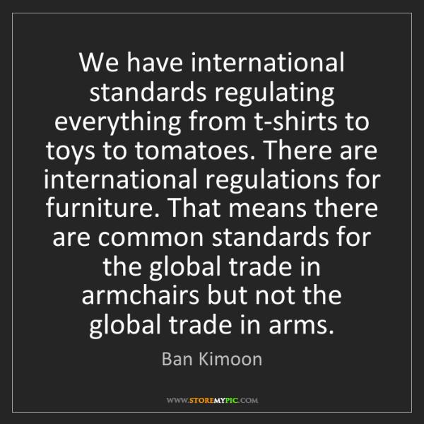 Ban Kimoon: We have international standards regulating everything...