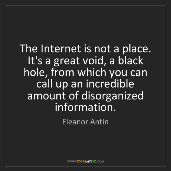 Eleanor Antin: The Internet is not a place. It's a great void, a black...
