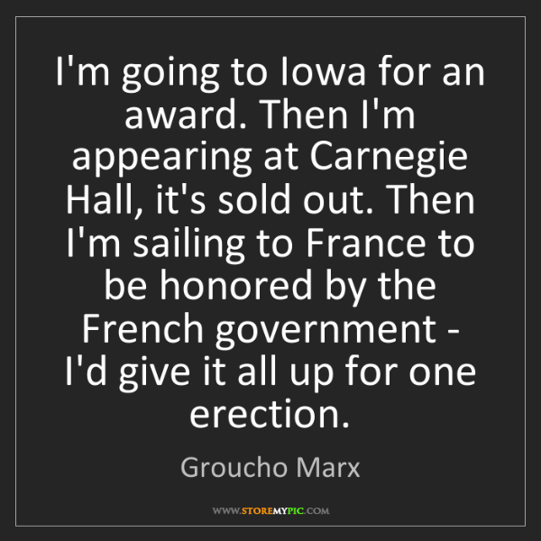 Groucho Marx: I'm going to Iowa for an award. Then I'm appearing at...