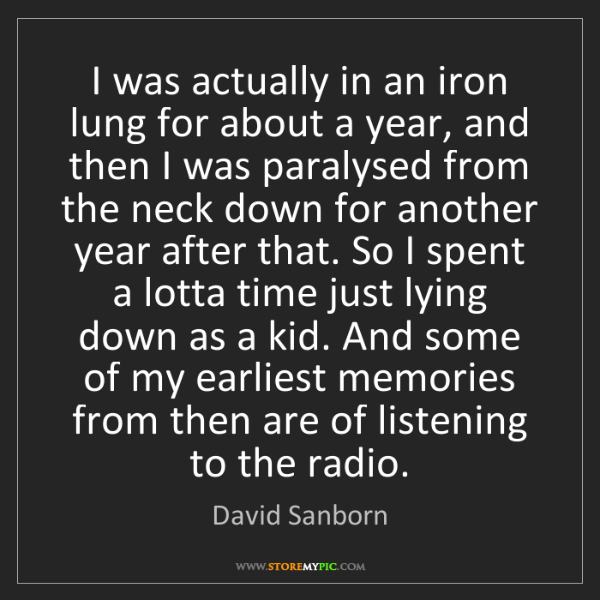 David Sanborn: I was actually in an iron lung for about a year, and...