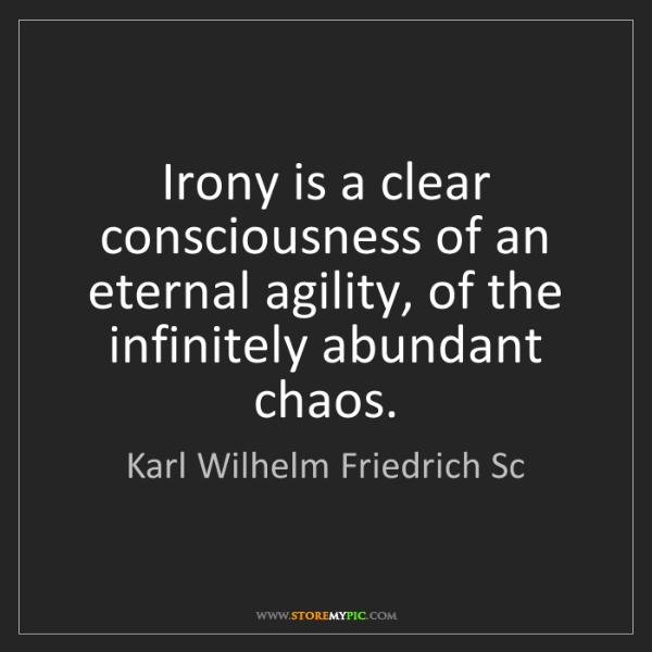 Karl Wilhelm Friedrich Sc: Irony is a clear consciousness of an eternal agility,...