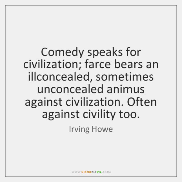 Comedy speaks for civilization; farce bears an illconcealed, sometimes unconcealed animus against ..