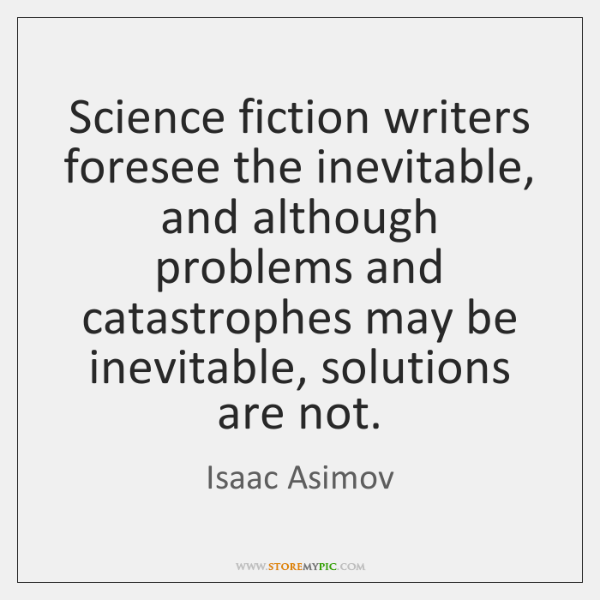 Science fiction writers foresee the inevitable, and although problems and catastrophes may ...
