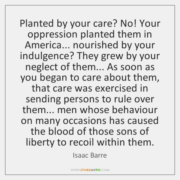 Planted by your care? No! Your oppression planted them in America... nourished ...