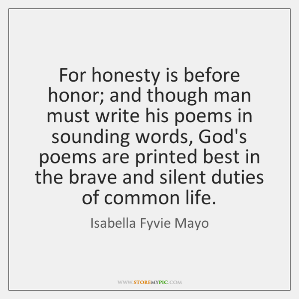 For honesty is before honor; and though man must write his poems ...