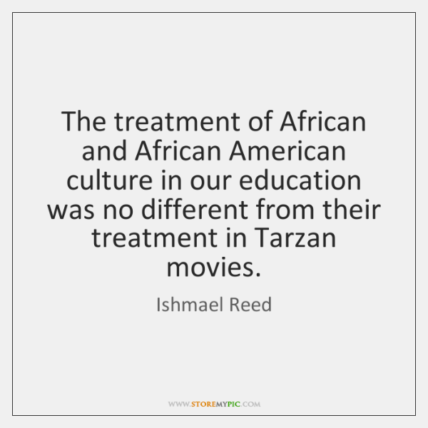The treatment of African and African American culture in our education was ...