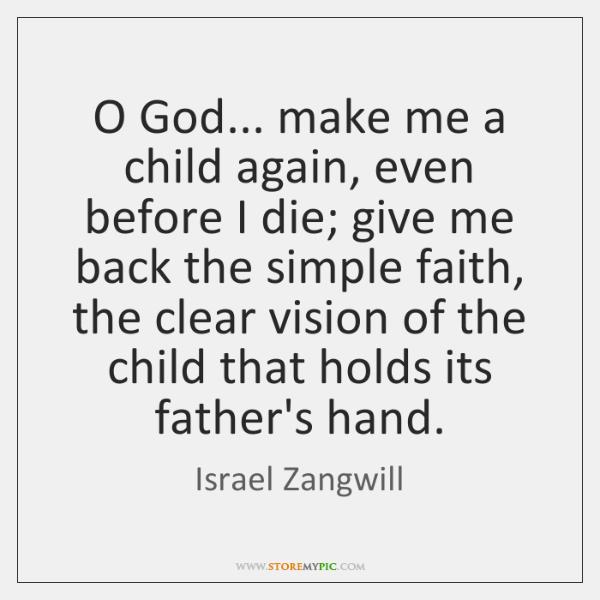 O God... make me a child again, even before I die; give ...
