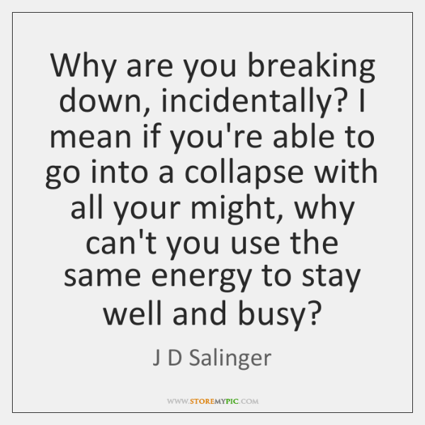 Why are you breaking down, incidentally? I mean if you're able to ...