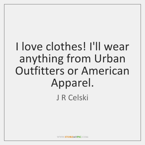 I love clothes! I'll wear anything from Urban Outfitters or American Apparel.